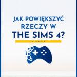 Jak powiększyć i zmniejszyć rzeczy w The Sims 4?