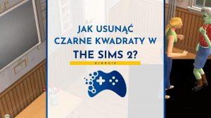 Jak usunąć czarne kwadraty w The Sims 2?